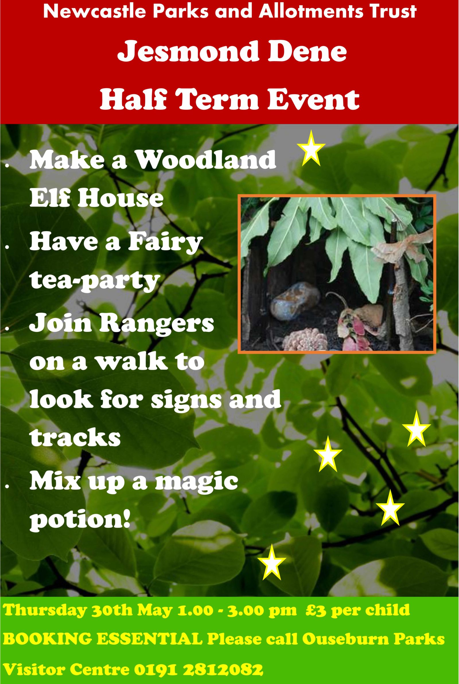 Jesmond Dene Half Term Events.   - Make a woodland elf house  - Have a Fairy tea party  - Join Rangers on a walk to look for signs and tracks  - Mix up a magic potion  Thursday 30th May 1-3pm £3 per Child.  Booking Essential 0191 2812082